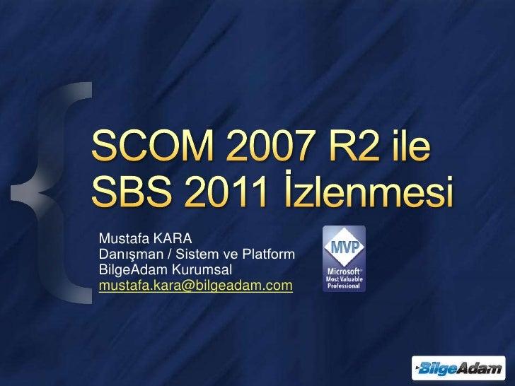 SCOM 2007 R2 ile SBS 2011 İzlenmesi<br />Mustafa KARA<br />Danışman / Sistem ve Platform<br />BilgeAdam Kurumsal<br />must...