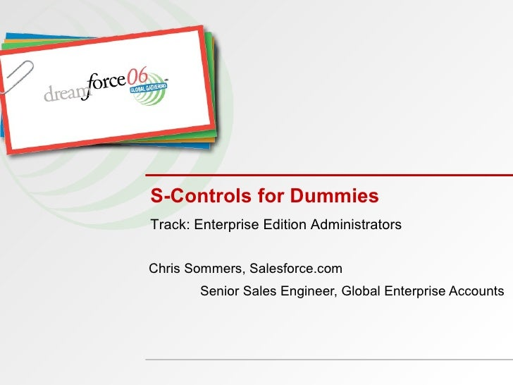 S-Controls for Dummies Chris Sommers, Salesforce.com Senior Sales Engineer, Global Enterprise Accounts Track: Enterprise E...