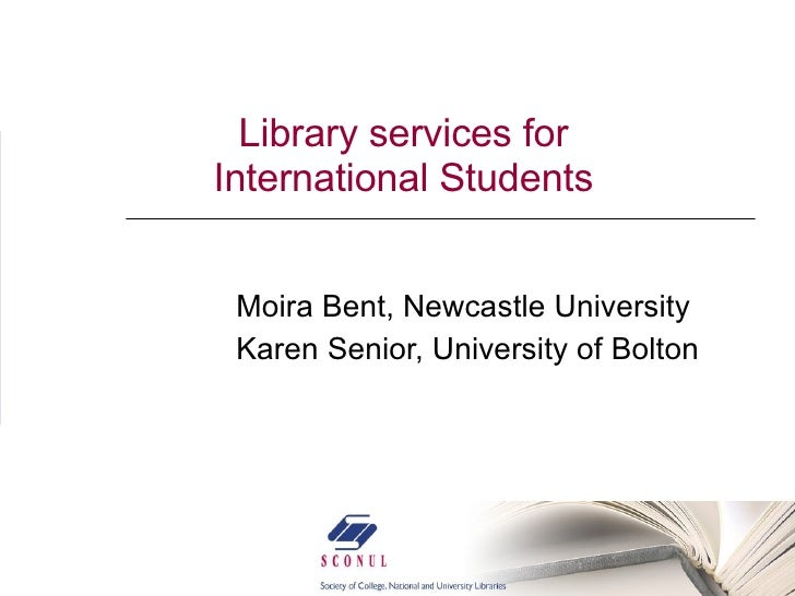 Library services for International Students Moira Bent, Newcastle University  Karen Senior, University of Bolton