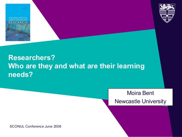 SCONUL Conference June 2008 Researchers? Who are they and what are their learning needs? Moira Bent Newcastle University