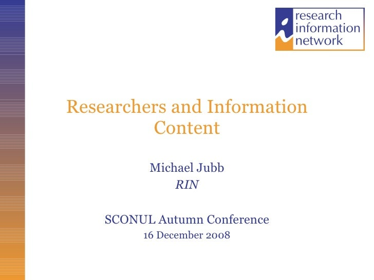 Researchers and Information Content Michael Jubb RIN SCONUL Autumn Conference 16 December 2008
