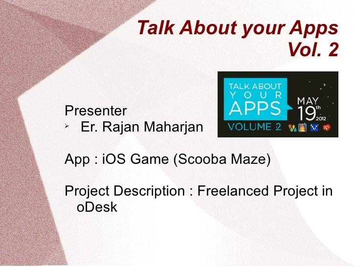Talk About your Apps                          Vol. 2Presenter  Er. Rajan MaharjanApp : iOS Game (Scooba Maze)Project Desc...