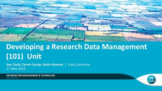 Developing a Research Data Management (101) Unit INFORMATION MANAGEMENT & TECHNOLOGY Sue Cook, Carmi Cronje, Katie Hannan ...