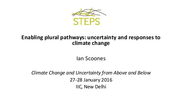 Enabling plural pathways: uncertainty and responses to climate change Ian Scoones Climate Change and Uncertainty from Abov...