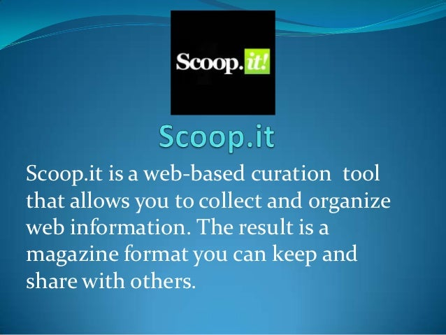 Scoop.it is a web-based curation toolthat allows you to collect and organizeweb information. The result is amagazine forma...