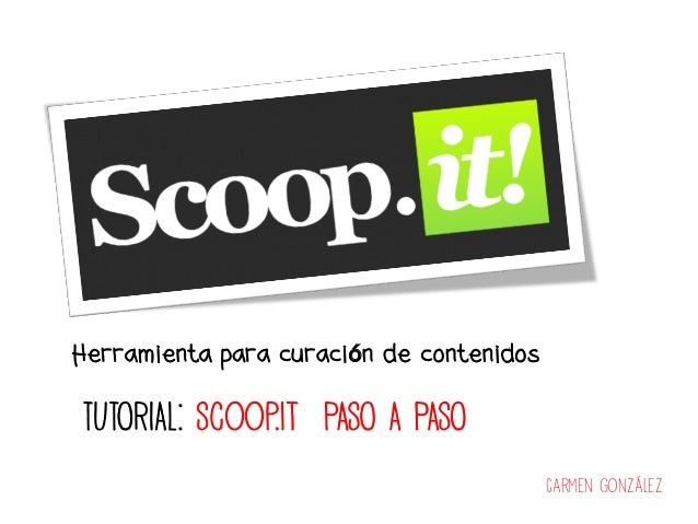 Herramienta para curación de contenidosTUTORIAL: Scoop.it PASO A PASO                                          Carmen Gonz...
