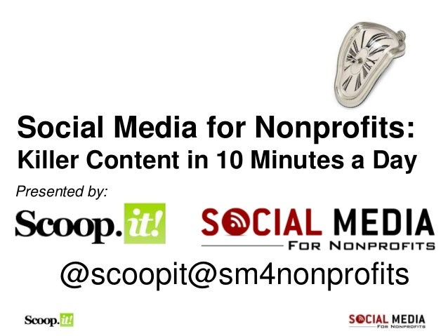 Social Media for Nonprofits:Killer Content in 10 Minutes a DayPresented by:      @scoopit@sm4nonprofits