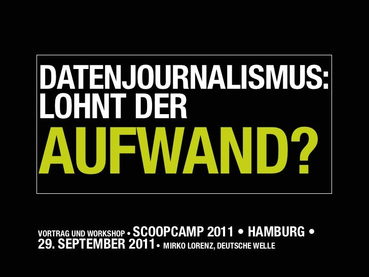 DATENJOURNALISMUS:LOHNT DERAUFWAND?               SCOOPCAMP 2011 • HAMBURG •VORTRAG UND WORKSHOP •29. SEPTEMBER 2011• MIR...