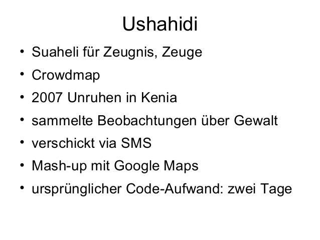 Ushahidi• Suaheli für Zeugnis, Zeuge• Crowdmap• 2007 Unruhen in Kenia• sammelte Beobachtungen über Gewalt• verschickt via ...