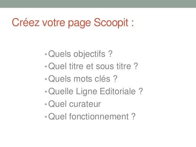Créez votre page Scoopit :• Quels objectifs ?• Quel titre et sous titre ?• Quels mots clés ?• Quelle Ligne Editoriale ?• Q...