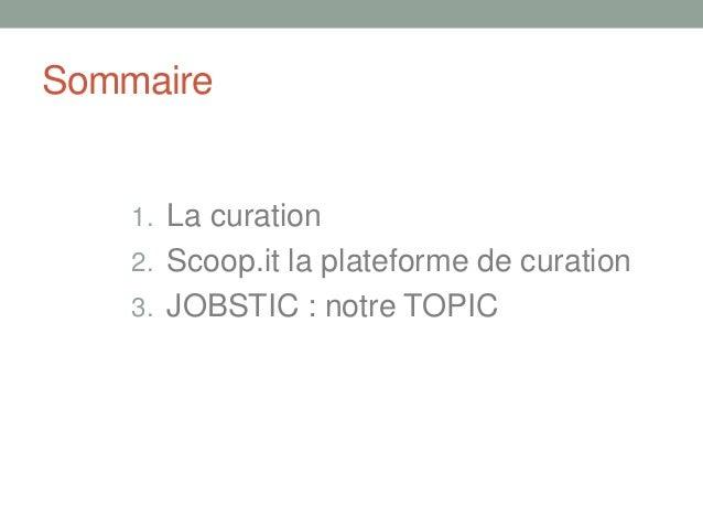 Sommaire1. La curation2. Scoop.it la plateforme de curation3. JOBSTIC : notre TOPIC
