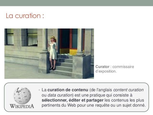 La curation :• La curation de contenu (de langlais content curationou data curation) est une pratique qui consiste àsélect...