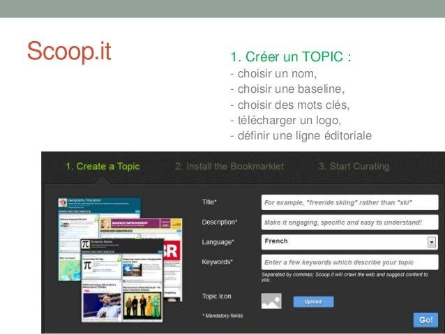 Scoop.it 1. Créer un TOPIC :- choisir un nom,- choisir une baseline,- choisir des mots clés,- télécharger un logo,- défini...
