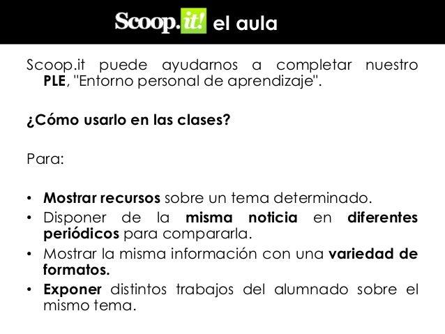 """en el aula Scoop.it puede ayudarnos a completar nuestro PLE, """"Entorno personal de aprendizaje"""". ¿Cómo usarlo en las clases..."""