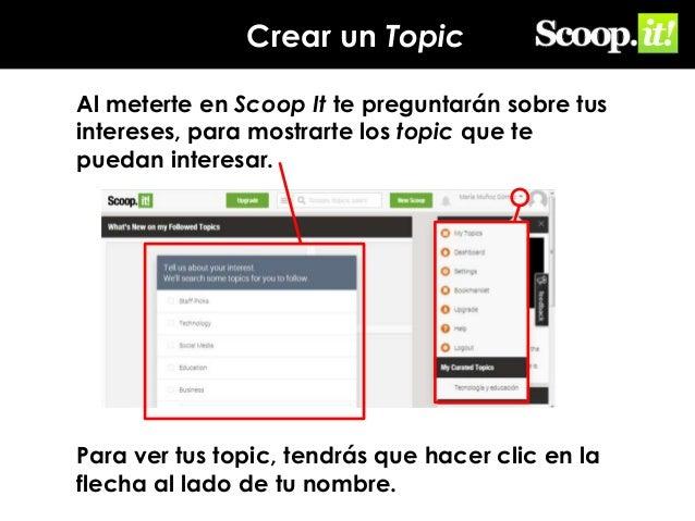 Crear un Topic Al meterte en Scoop It te preguntarán sobre tus intereses, para mostrarte los topic que te puedan interesar...
