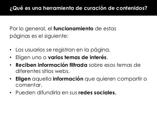 ¿Qué es una herramienta de curación de contenidos?  Por lo general, el funcionamiento de estas páginas es el siguiente: • ...