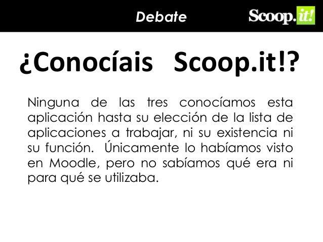 Debate  ¿Conocíais Scoop.it!? Ninguna de las tres conocíamos esta aplicación hasta su elección de la lista de aplicaciones...