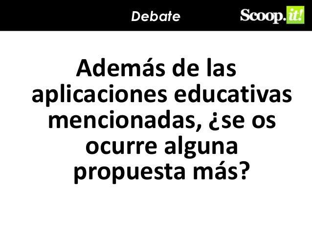 Debate  Además de las aplicaciones educativas mencionadas, ¿se os ocurre alguna propuesta más?