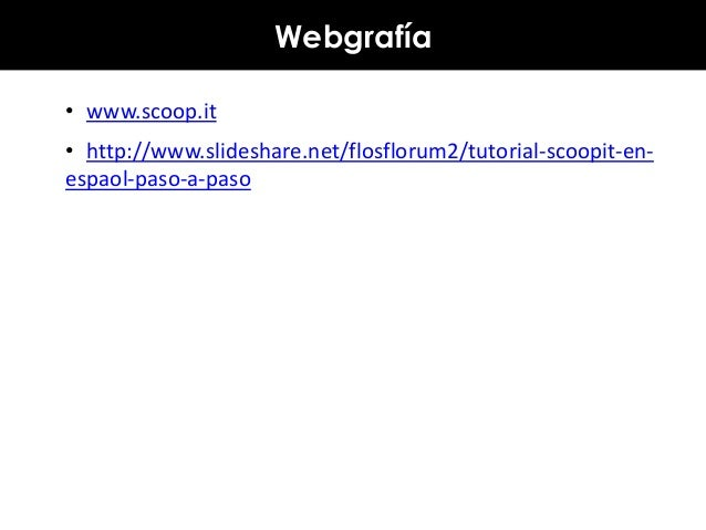 Webgrafía • www.scoop.it • http://www.slideshare.net/flosflorum2/tutorial-scoopit-enespaol-paso-a-paso