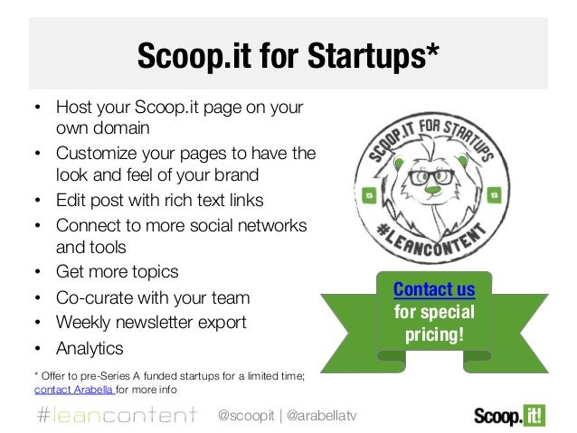 Scoop.it for Startups* •  Host your Scoop.it page on your own domain •  Customize your pages to have the look and feel of ...