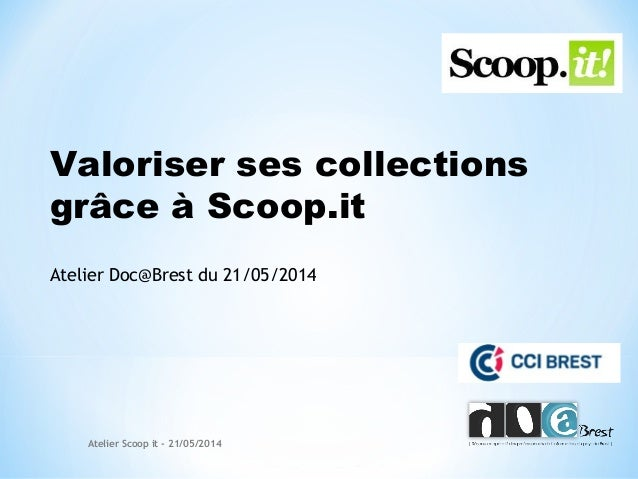 Valoriser ses collections grâce à Scoop.it Atelier Doc@Brest du 21/05/2014 Atelier Scoop it - 21/05/2014