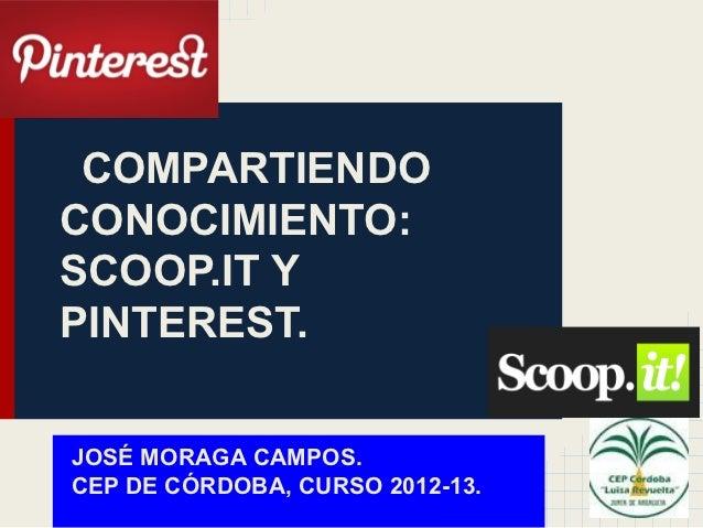 COMPARTIENDOCONOCIMIENTO:SCOOP.IT YPINTEREST.JOSÉ MORAGA CAMPOS.CEP DE CÓRDOBA, CURSO 2012-13.