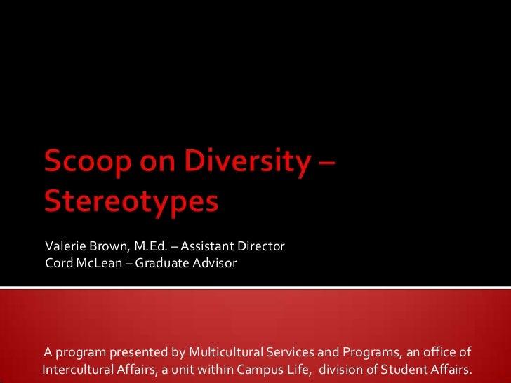 Scoop on Diversity – Stereotypes<br />Valerie Brown, M.Ed. – Assistant Director<br />Cord McLean – Graduate Advisor<br />A...
