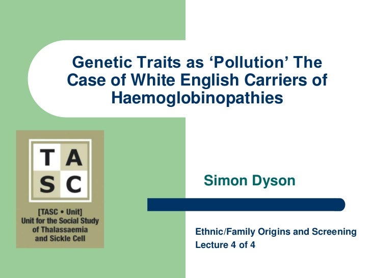 Genetic Traits as 'Pollution' The Case of White English Carriers of Haemoglobinopathies<br />Simon Dyson<br />Ethnic/Famil...