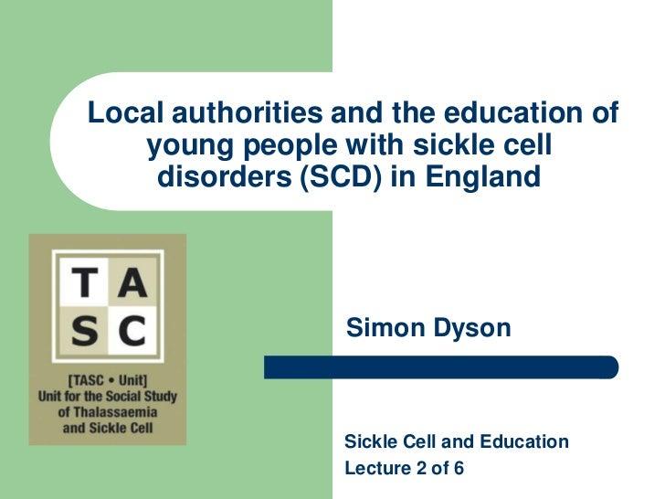 Local authorities and the education of young people with sickle cell disorders (SCD) in England<br />Simon Dyson<br />Sic...