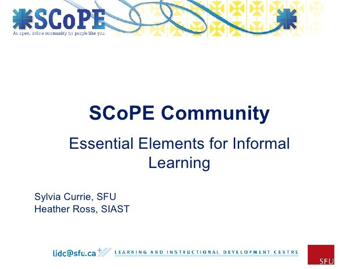 SCoPE Community Essential Elements for Informal Learning Sylvia Currie, SFU Heather Ross, SIAST