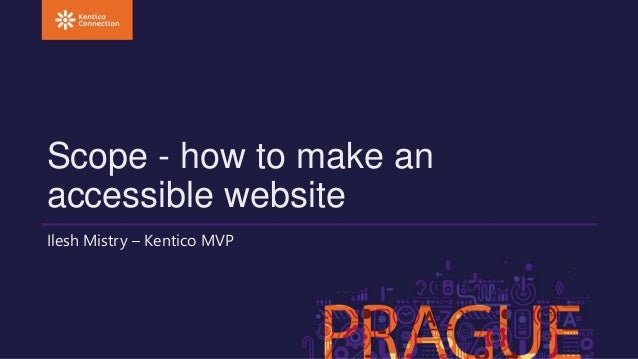 Scope - how to make an  accessible website  Ilesh Mistry – Kentico MVP