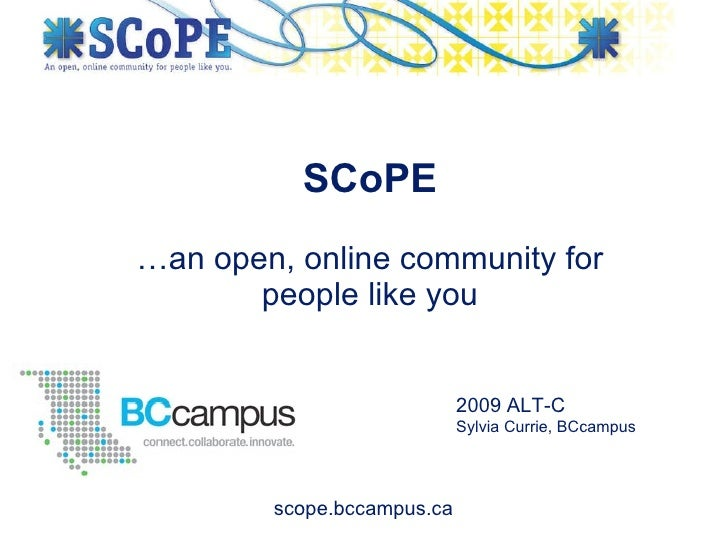 …an open, online community for people like you SCoPE 2009 ALT-C Sylvia Currie, BCcampus