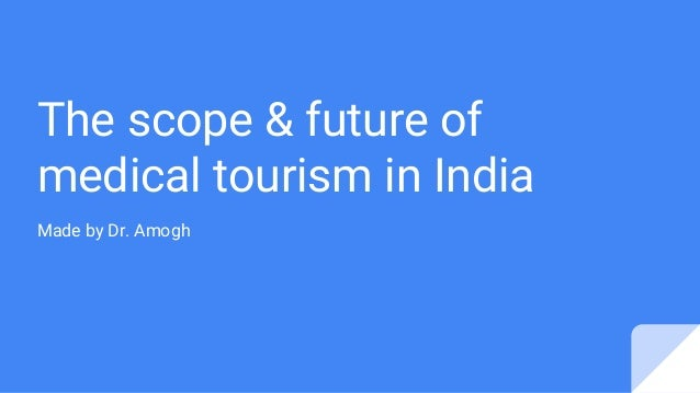 The scope & future of medical tourism in India Made by Dr. Amogh