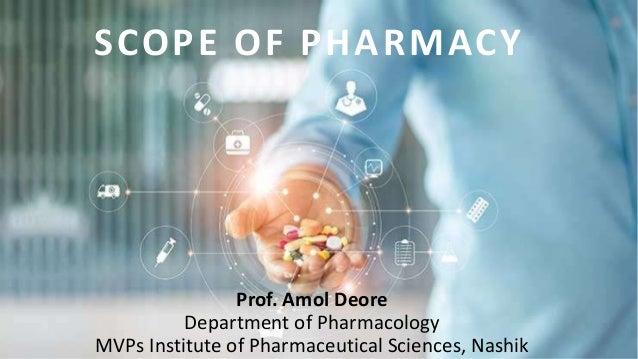 Prof. Amol Deore Department of Pharmacology MVPs Institute of Pharmaceutical Sciences, Nashik SCOPE OF PHARMACY