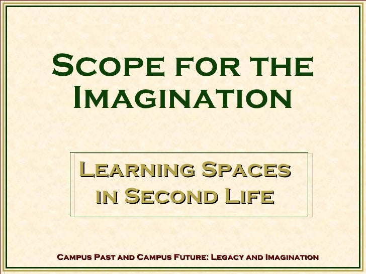 Scope for the Imagination Learning Spaces  in Second Life Campus Past and Campus Future: Legacy and Imagination