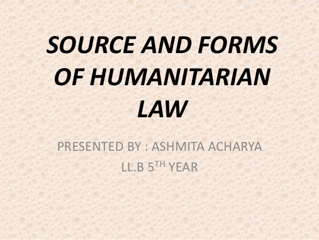 SOURCE AND FORMS OF HUMANITARIAN LAW PRESENTED BY : ASHMITA ACHARYA LL.B 5TH YEAR