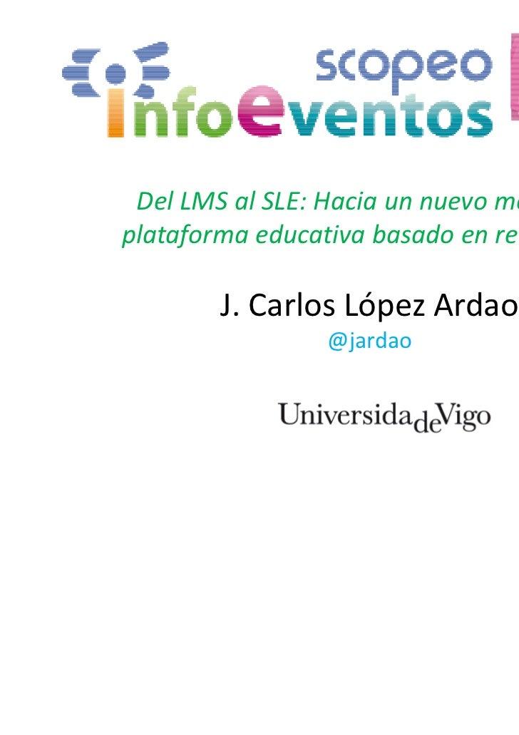 Del LMS al SLE: Hacia un nuevo modelo deplataforma educativa basado en redes sociales        J. Carlos López Ardao        ...