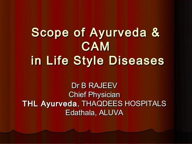Scope of Ayurveda &          CAM in Life StyleDiseases           Dr B RAJEEV          Chief PhysicianTHL Ayurveda , THAQD...