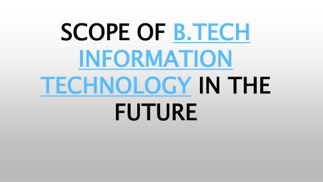 SCOPE OF B.TECH INFORMATION TECHNOLOGY IN THE FUTURE