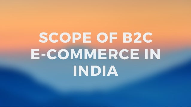 Trends, Prediction & Scope of B2C E-commerce in India