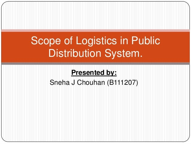 Presented by: Sneha J Chouhan (B111207) Scope of Logistics in Public Distribution System.