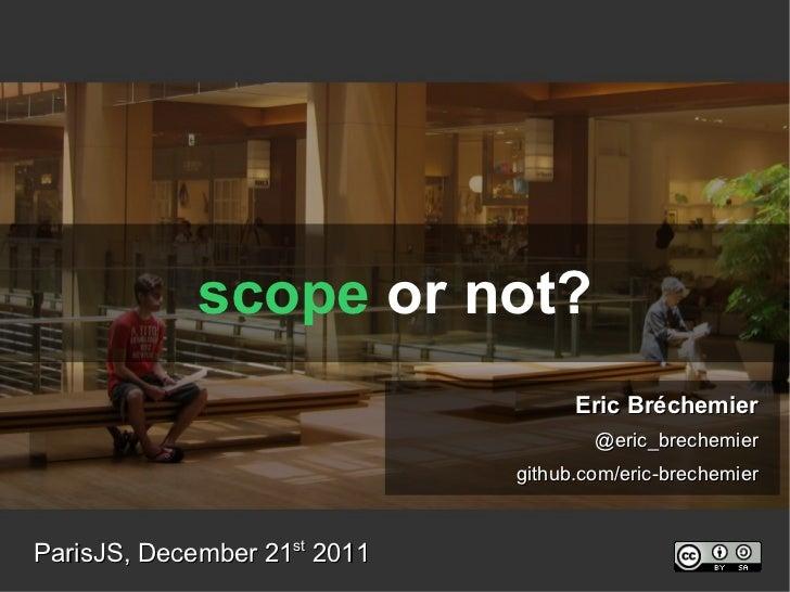 scope  or not? ParisJS, December 21 st  2011