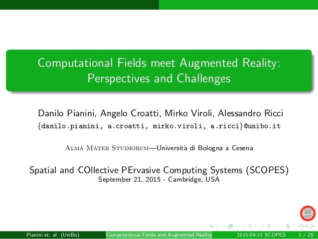 Computational Fields meet Augmented Reality: Perspectives and Challenges Danilo Pianini, Angelo Croatti, Mirko Viroli, Ale...