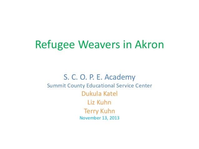 Refugee Weavers in Akron S. C. O. P. E. Academy Summit County Educational Service Center Dukula Katel Liz Kuhn Terry Kuhn ...