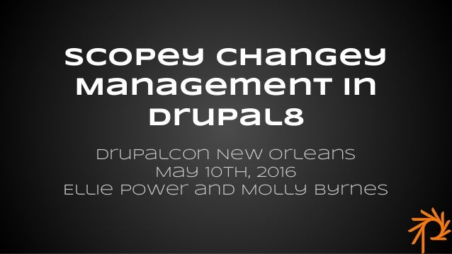 DrupalCon New Orleans May 10th, 2016 Ellie Power and Molly Byrnes Scopey CHangey Management in Drupal8