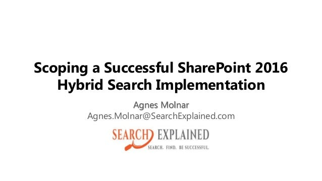 Scoping a Successful SharePoint 2016 Hybrid Search Implementation Agnes Molnar Agnes.Molnar@SearchExplained.com