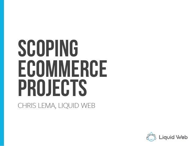 Scoping eCommerce Projects CHRIS LEMA, LIQUID WEB