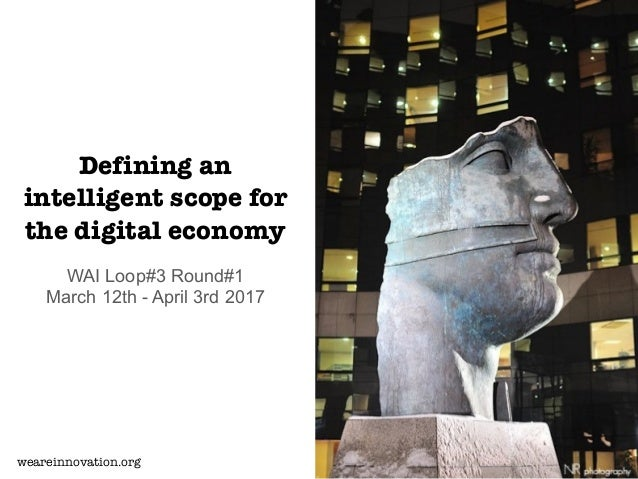 Defining an intelligent scope for the digital economy WAI Loop#3 Round#1 March 12th - April 3rd 2017 weareinnovation.org