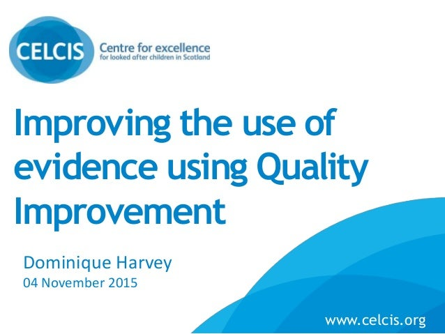 Improving the use of evidence using Quality Improvement Name Job Title / Organisation Dominique Harvey 04 November 2015Org...