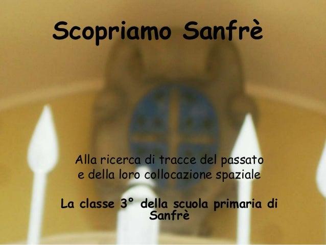 Scopriamo SanfrèAlla ricerca di tracce del passatoe della loro collocazione spazialeLa classe 3° della scuola primaria diS...